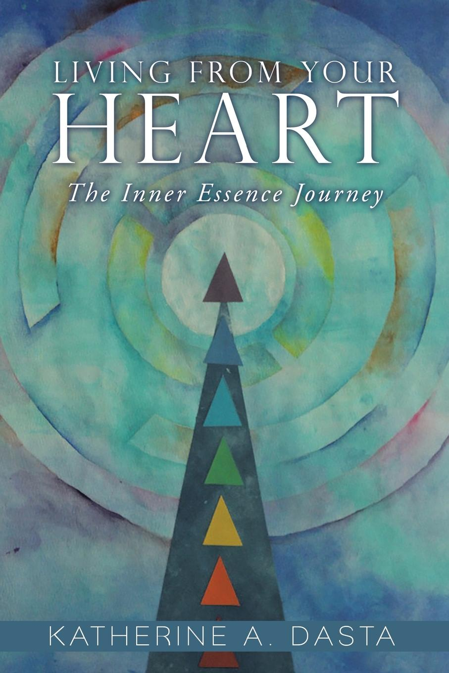 Katherine A. Dasta Living from Your Heart. The Inner Essence Journey kevin r foley iwawo discovering and loving your life journey