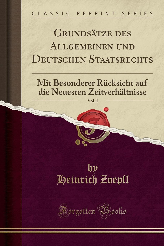Heinrich Zoepfl Grundsatze des Allgemeinen und Deutschen Staatsrechts, Vol. 1. Mit Besonderer Rucksicht auf die Neuesten Zeitverhaltnisse (Classic Reprint)