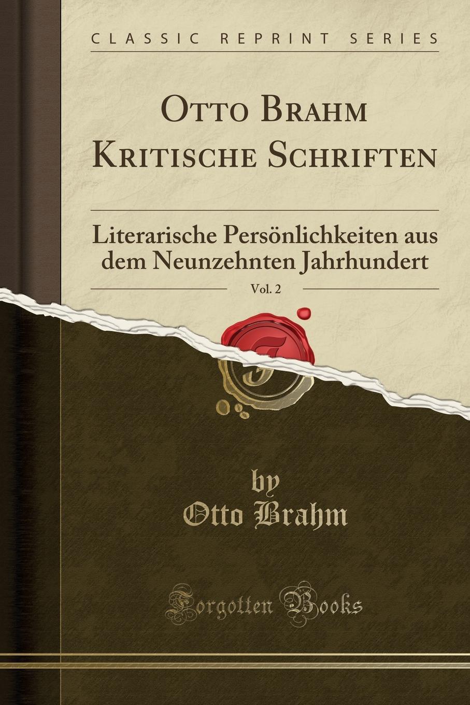 Otto Brahm Kritische Schriften, Vol. 2. Literarische Personlichkeiten aus dem Neunzehnten Jahrhundert (Classic Reprint) Excerpt from Otto Brahm Kritische Schriften, Vol. 2: Literarische...
