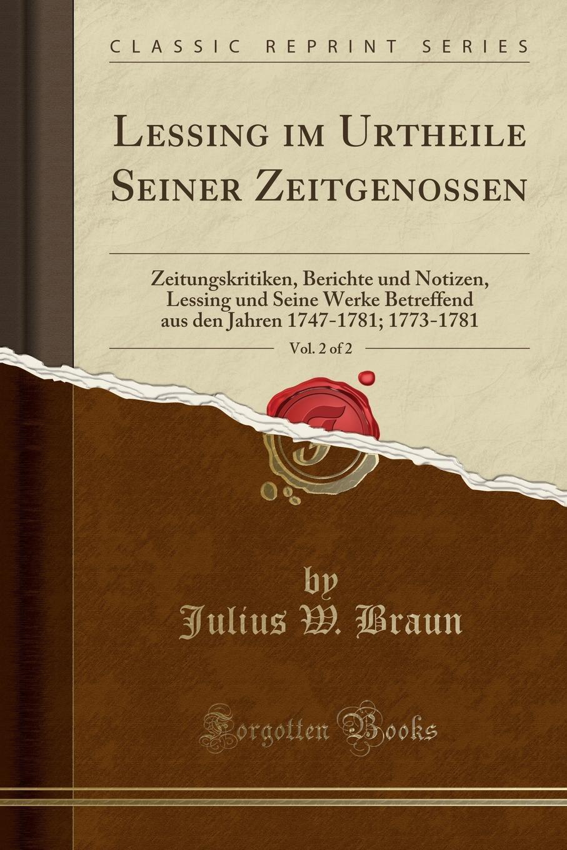 Julius W. Braun Lessing im Urtheile Seiner Zeitgenossen, Vol. 2 of 2. Zeitungskritiken, Berichte und Notizen, Lessing und Seine Werke Betreffend aus den Jahren 1747-1781; 1773-1781 (Classic Reprint) недорого