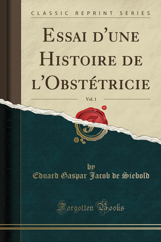 Eduard Gaspar Jacob de Siebold Essai d.une Histoire de l.Obstetricie, Vol. 1 (Classic Reprint) adosphere 4 livre de l eleve b1 cd