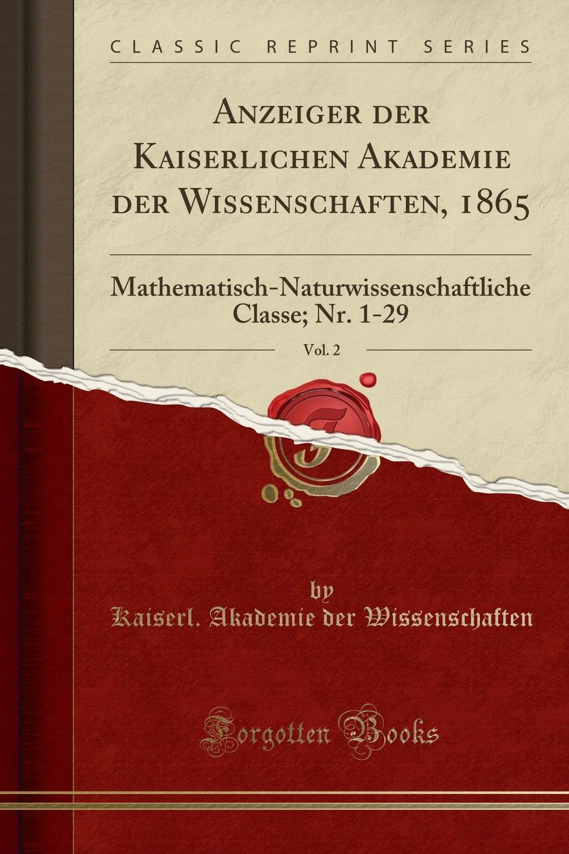 Kaiserl. Akademie der Wissenschaften Anzeiger der Kaiserlichen Akademie der Wissenschaften, 1865, Vol. 2. Mathematisch-Naturwissenschaftliche Classe; Nr. 1-29 (Classic Reprint) недорого
