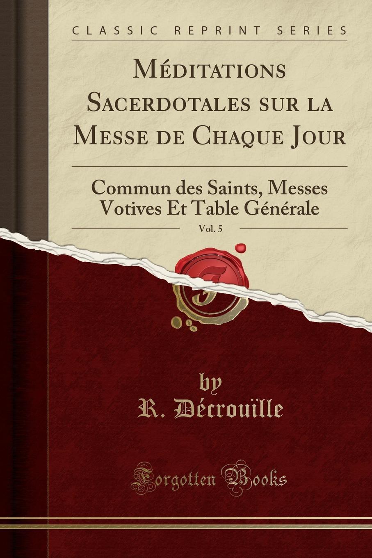 R. Décrouïlle Meditations Sacerdotales sur la Messe de Chaque Jour, Vol. 5. Commun des Saints, Messes Votives Et Table Generale (Classic Reprint) недорго, оригинальная цена