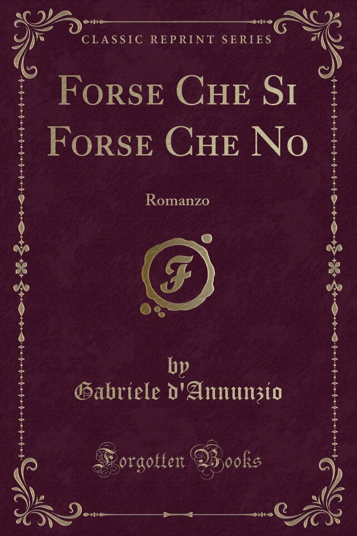 Gabriele d'Annunzio Forse Che Si Forse Che No. Romanzo (Classic Reprint) gabriele d annunzio forse che si forse che no romanzo classic reprint