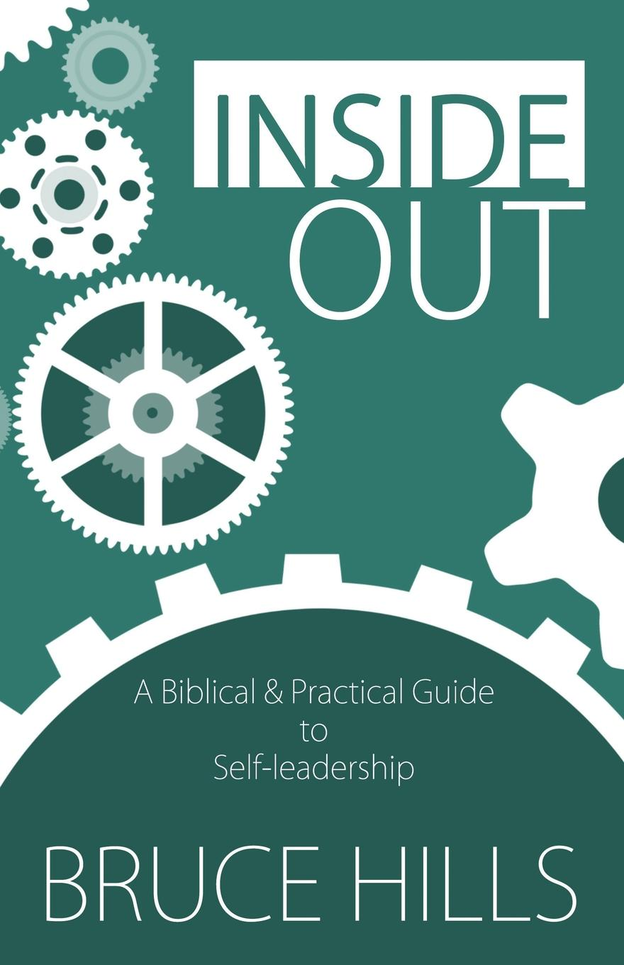 Bruce Hills Inside Out. A Biblical and Practical Guide to Self-leadership devon bandison fatherhood is leadership your playbook for success self leadership and a richer life