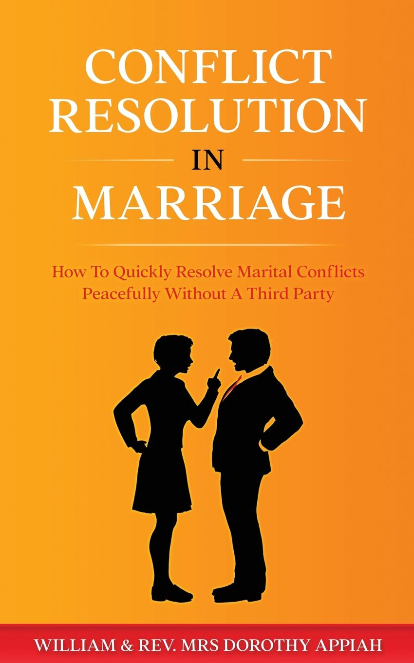 William Appiah, Dorothy Appiah CONFLICT RESOLUTION IN MARRIAGE. How To Quickly Resolve Marital Conflicts Without A Third Party pre marital preparations and attitudes towards marriage