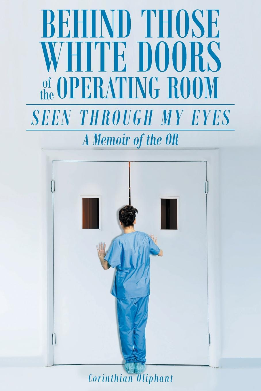 Corinthian Oliphant Behind Those White Doors of the Operating Room-Seen through My Eyes. a Memoir of the OR. fly ff179 white
