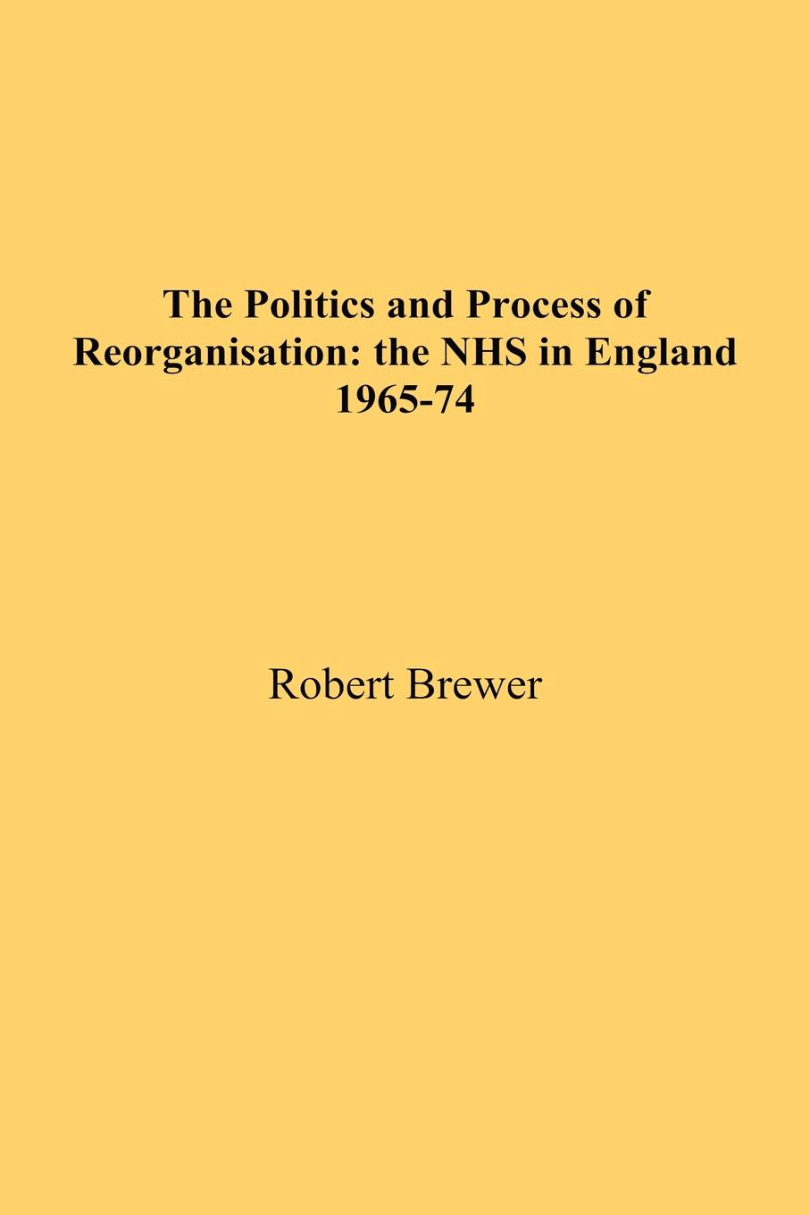 Robert Brewer The Politics and Process of Reorganisation. the NHS in England 1965-74 недорго, оригинальная цена