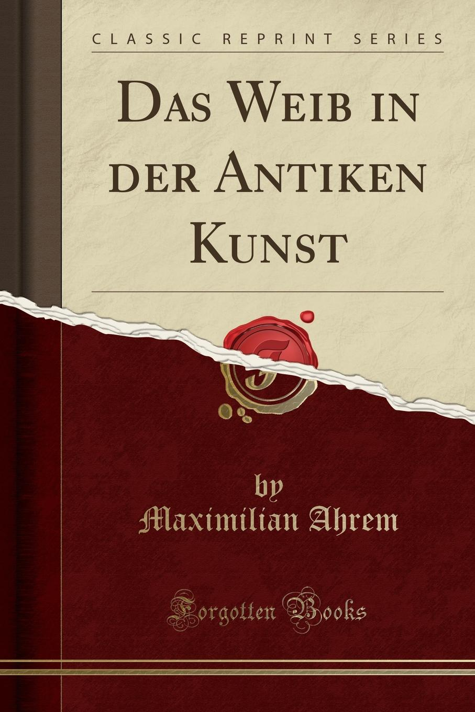 Maximilian Ahrem Das Weib in der Antiken Kunst (Classic Reprint) gotik