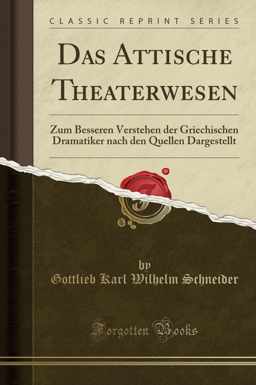 Gottlieb Karl Wilhelm Schneider Das Attische Theaterwesen. Zum Besseren Verstehen der Griechischen Dramatiker nach den Quellen Dargestellt (Classic Reprint)