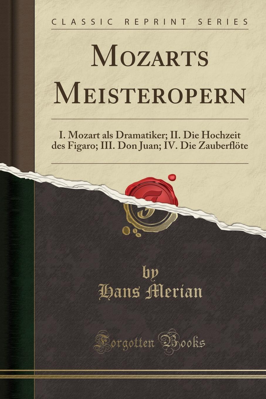 Hans Merian Mozarts Meisteropern. I. Mozart als Dramatiker; II. Die Hochzeit des Figaro; III. Don Juan; IV. Die Zauberflote (Classic Reprint)