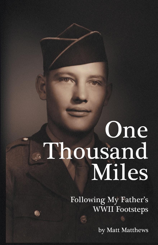 Matt Matthews One Thousand Miles. Following My Father.s WWII Footsteps цена и фото