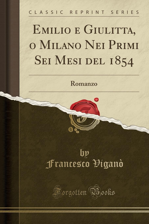 Francesco Viganò Emilio e Giulitta, o Milano Nei Primi Sei Mesi del 1854. Romanzo (Classic Reprint) gabriele d annunzio forse che si forse che no romanzo classic reprint