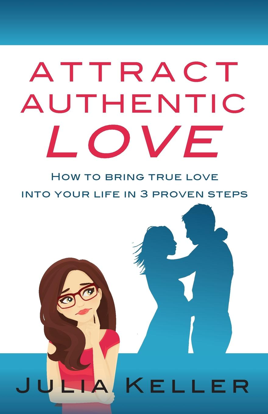 Julia Keller Attract Authentic Love. How to bring true love into your life in 3 proven steps