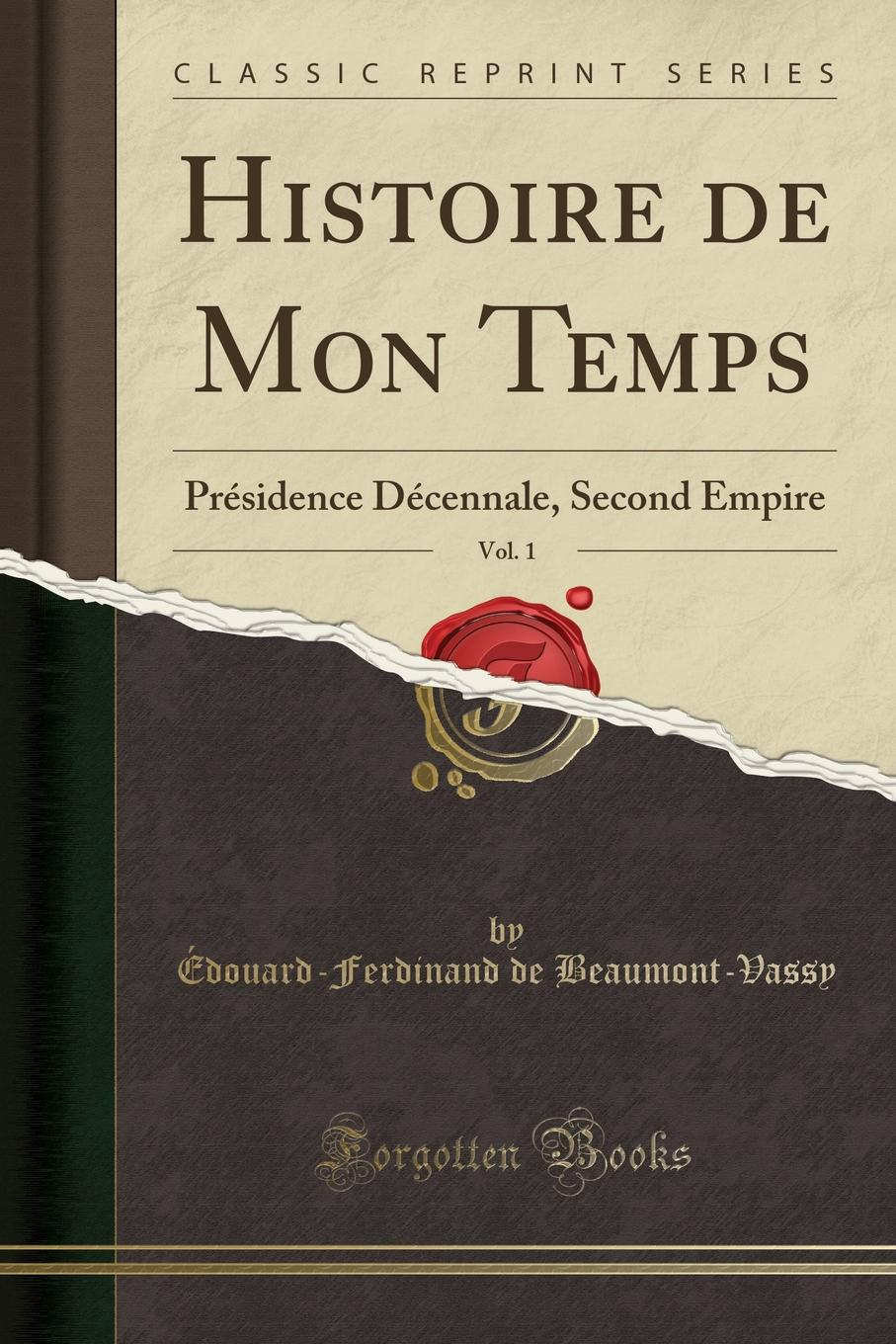 Édouard-Ferdinand de Beaumont-Vassy Histoire de Mon Temps, Vol. 1. Presidence Decennale, Second Empire (Classic Reprint) sully prudhomme prose 1883 l expression dans les beaux arts application de la psychologie a l etude de l artiste et des beaux arts french edition