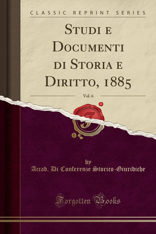 Accad. Di Conferenze Storico-Giuridiche Studi e Documenti di Storia e Diritto, 1885, Vol. 6 (Classic Reprint)