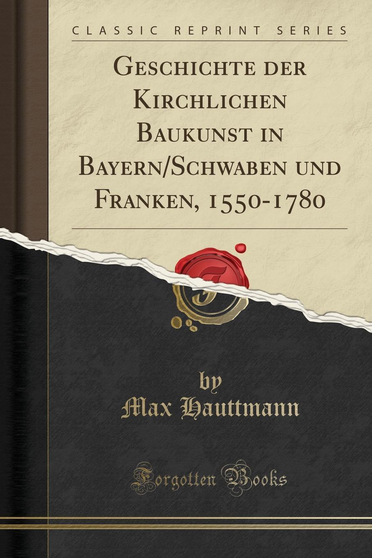 Max Hauttmann. Geschichte der Kirchlichen Baukunst in Bayern/Schwaben und Franken, 1550-1780 (Classic Reprint)