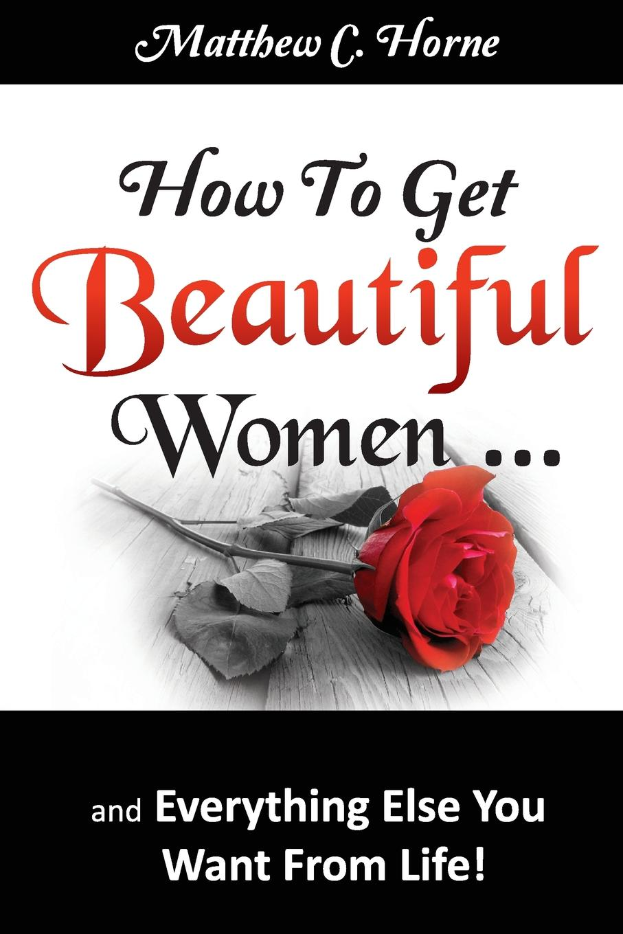 Matthew C. Horne How To Get Beautiful Women and Everything Else You Want from Life