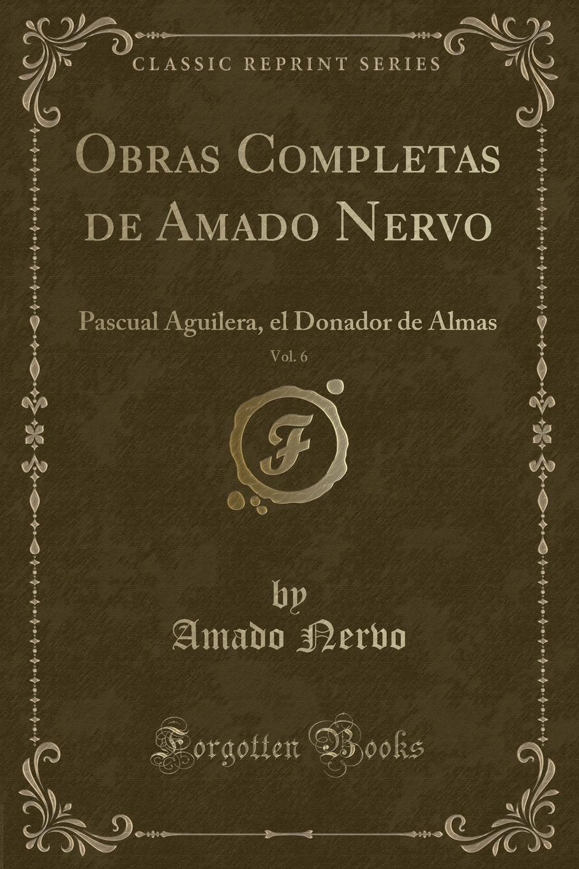 Amado Nervo Obras Completas de Amado Nervo, Vol. 6. Pascual Aguilera, el Donador de Almas (Classic Reprint) jorge amado jubiaba romance classic reprint