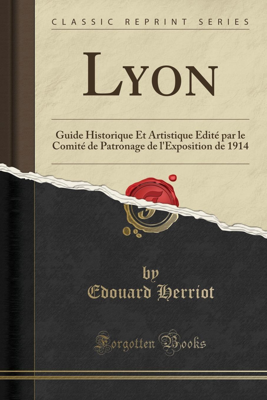 Edouard Herriot. Lyon. Guide Historique Et Artistique Edite par le Comite de Patronage de l.Exposition de 1914 (Classic Reprint)
