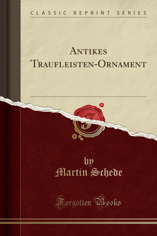 Martin Schede. Antikes Traufleisten-Ornament (Classic Reprint)
