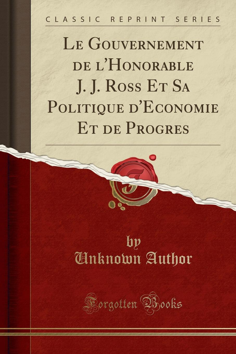 Unknown Author. Le Gouvernement de l.Honorable J. J. Ross Et Sa Politique d.Economie Et de Progres (Classic Reprint)