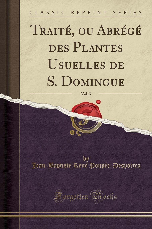 Jean-Baptiste René Poupée-Desportes. Traite, ou Abrege des Plantes Usuelles de S. Domingue, Vol. 3 (Classic Reprint)