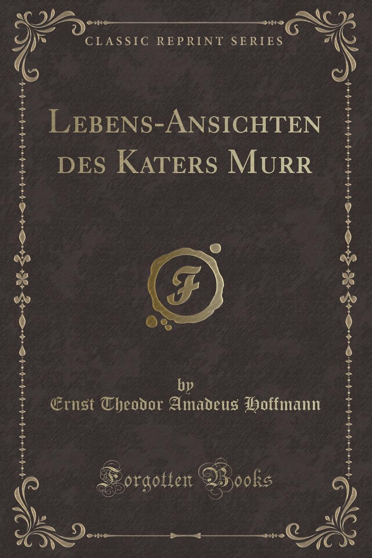 Ernst Theodor Amadeus Hoffmann Lebens-Ansichten des Katers Murr (Classic Reprint) ernst theodor amadeus hoffmann lebens ansichten des katers murr isbn 978 5 521 06059 7