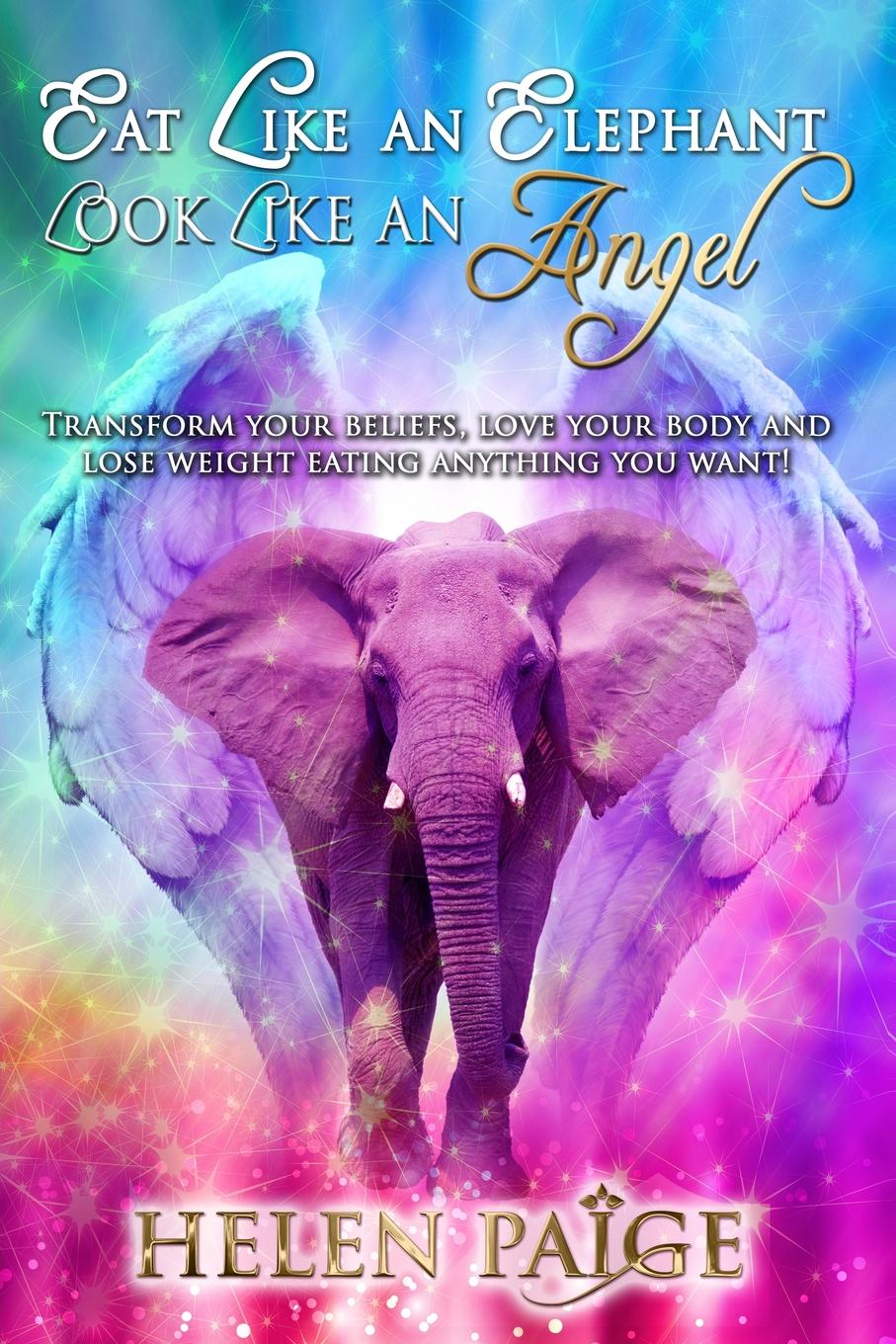 Helen Paige EAT LIKE AN ELEPHANT LOOK LIKE AN ANGEL. Transform your beliefs, love your body and lose weight eating anything you want. joanna blythman the food our children eat how to get children to like good food