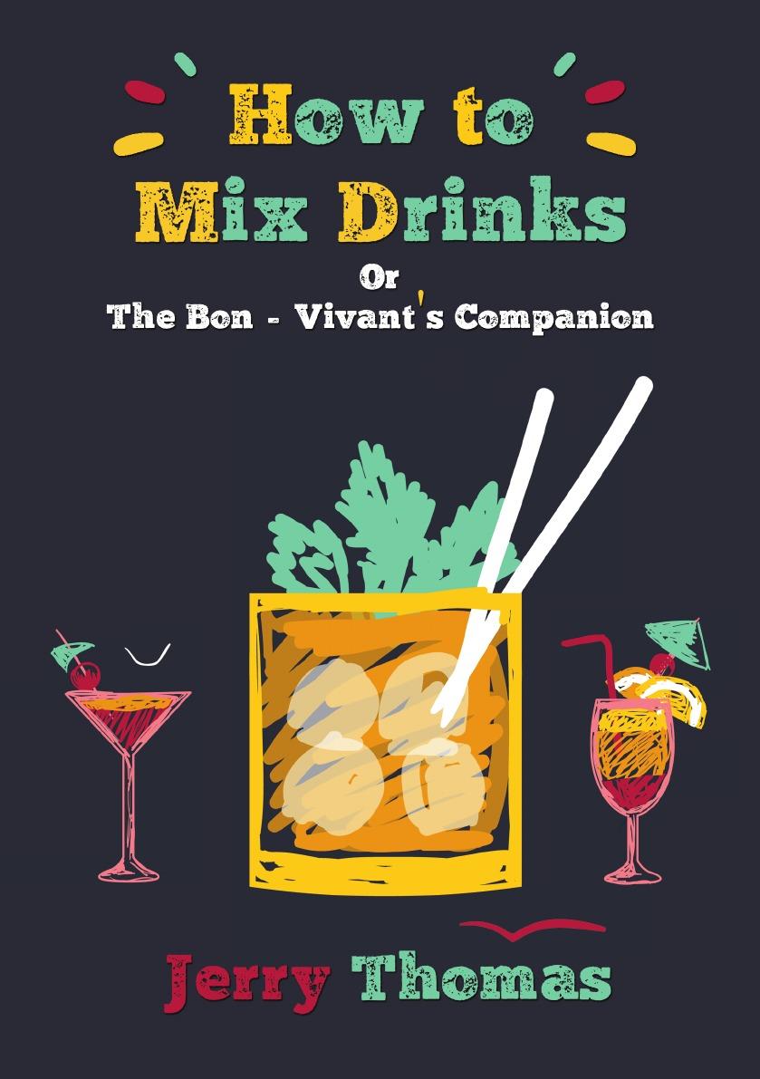 Jerry Thomas, Christian Schultz How to Mix Drinks. Or, the Bon-Vivant.s Companion jerry thomas jerry thomas bartenders guide 1887 reprint