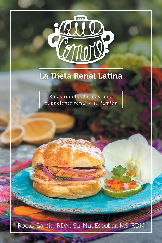 Rocío García, MS RDN Su-Nui Escobar .Que comere. La dieta renal latina. Ricas recetas latinas para el paciente y su familia