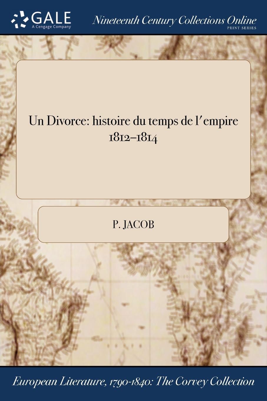 P. Jacob Un Divorce. histoire du temps de l.empire 1812-1814