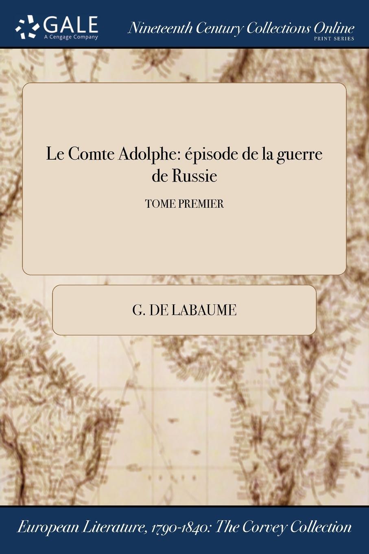 G. de Labaume Le Comte Adolphe. episode de la guerre de Russie; TOME PREMIER