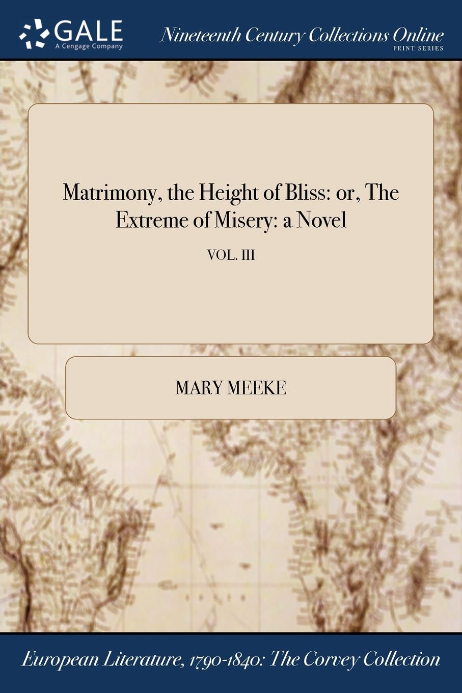 Mary Meeke Matrimony, the Height of Bliss. or, The Extreme of Misery: a Novel; VOL. III