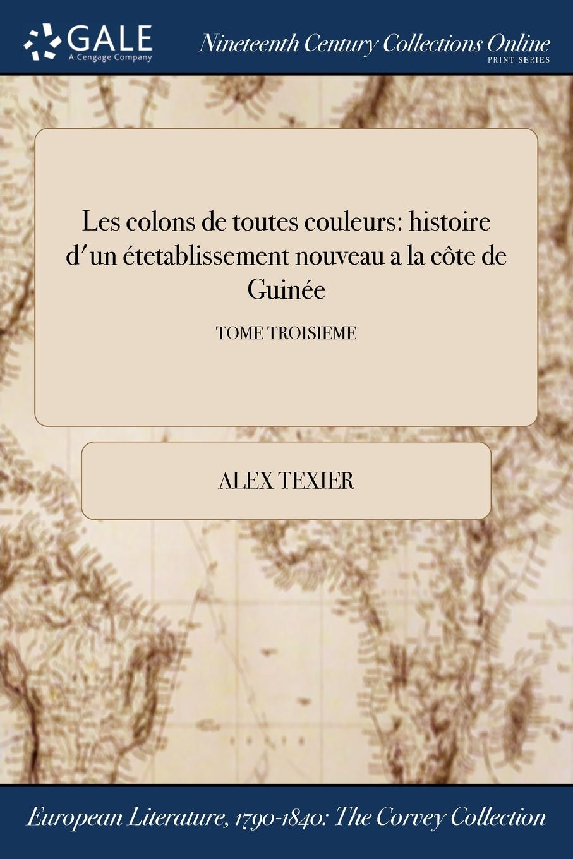 Alex Texier Les colons de toutes couleurs. histoire d.un etetablissement nouveau a la cote de Guinee; TOME TROISIEME