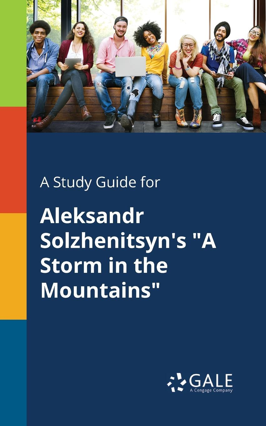 Cengage Learning Gale A Study Guide for Aleksandr Solzhenitsyn.s A Storm in the Mountains cengage learning gale a study guide for jean toomer s storm ending