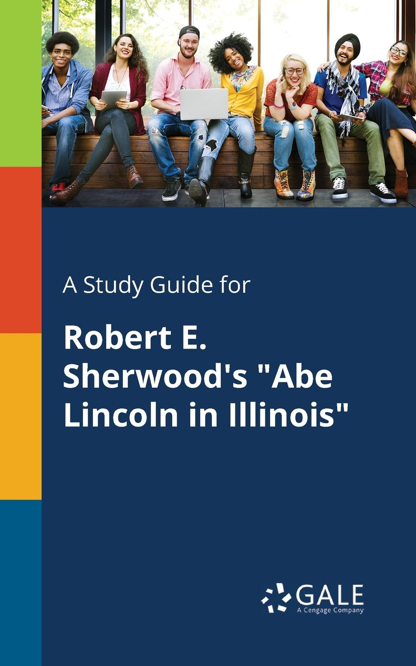 Cengage Learning Gale A Study Guide for Robert E. Sherwood.s Abe Lincoln in Illinois cengage learning gale a study guide for robert sherwood s idiot s delight