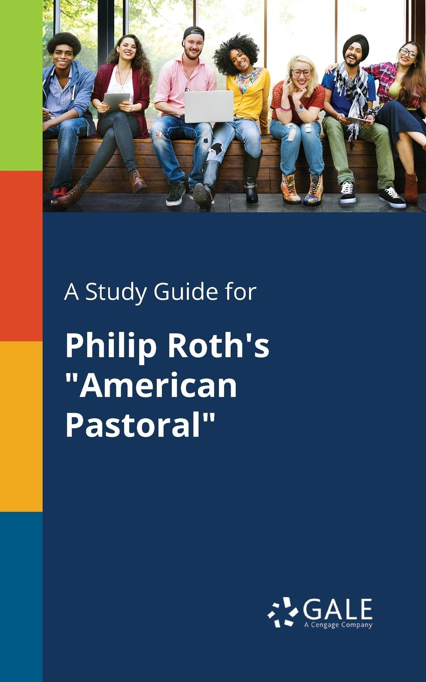Cengage Learning Gale A Study Guide for Philip Roth.s American Pastoral roth p american pastoral м roth