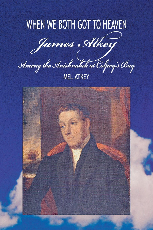 лучшая цена Mel Atkey When We Both Got to Heaven. James Atkey Among the Anishnabek at Colpoy.s Bay