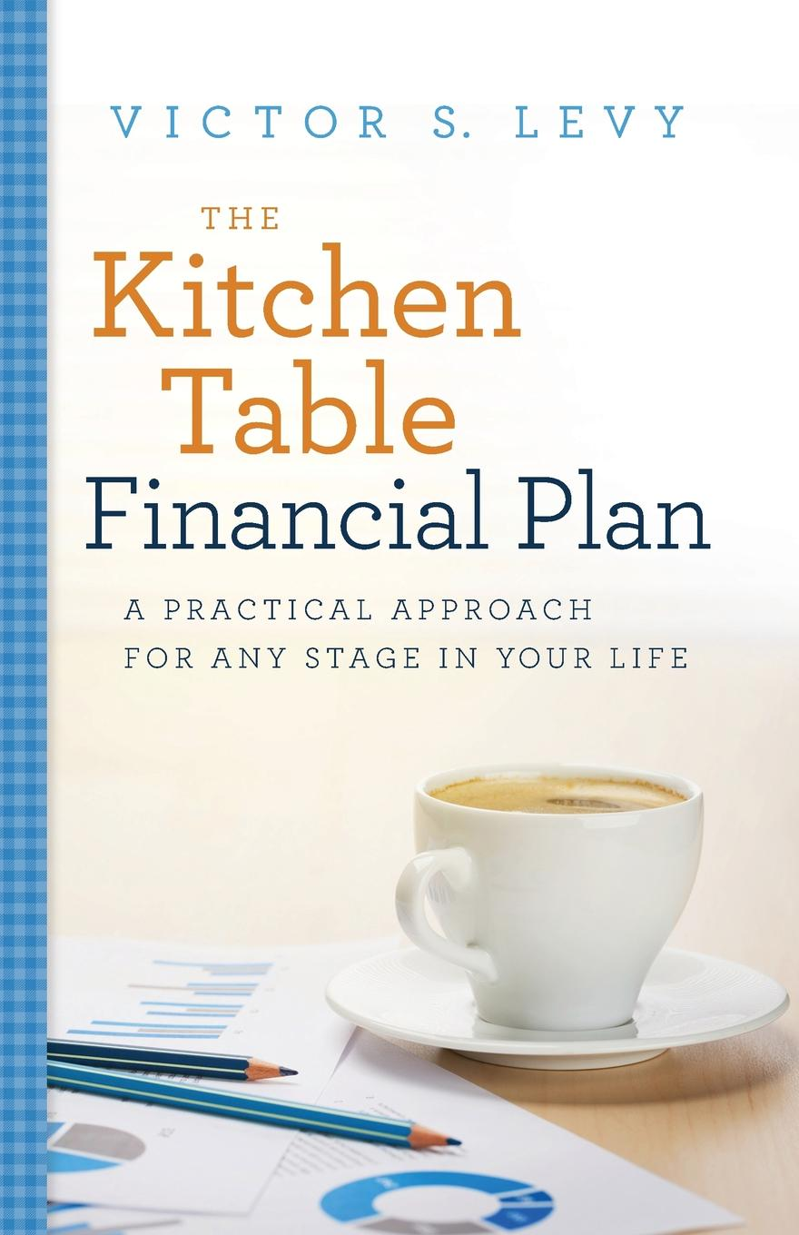 Victor S. Levy The Kitchen Table Financial Plan. A Practical Approach for Any Stage in Your Life victor ricciardi investor behavior the psychology of financial planning and investing