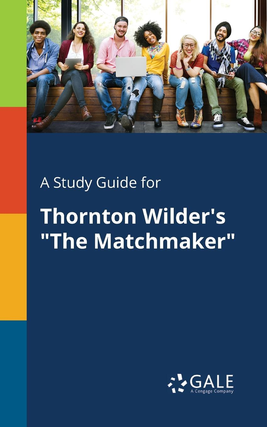 Cengage Learning Gale A Study Guide for Thornton Wilder.s The Matchmaker lisa plumley the matchmaker