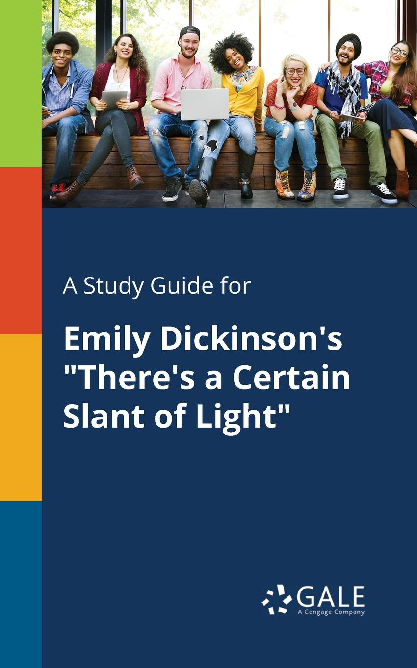 Cengage Learning Gale A Study Guide for Emily Dickinson.s There.s a Certain Slant of Light