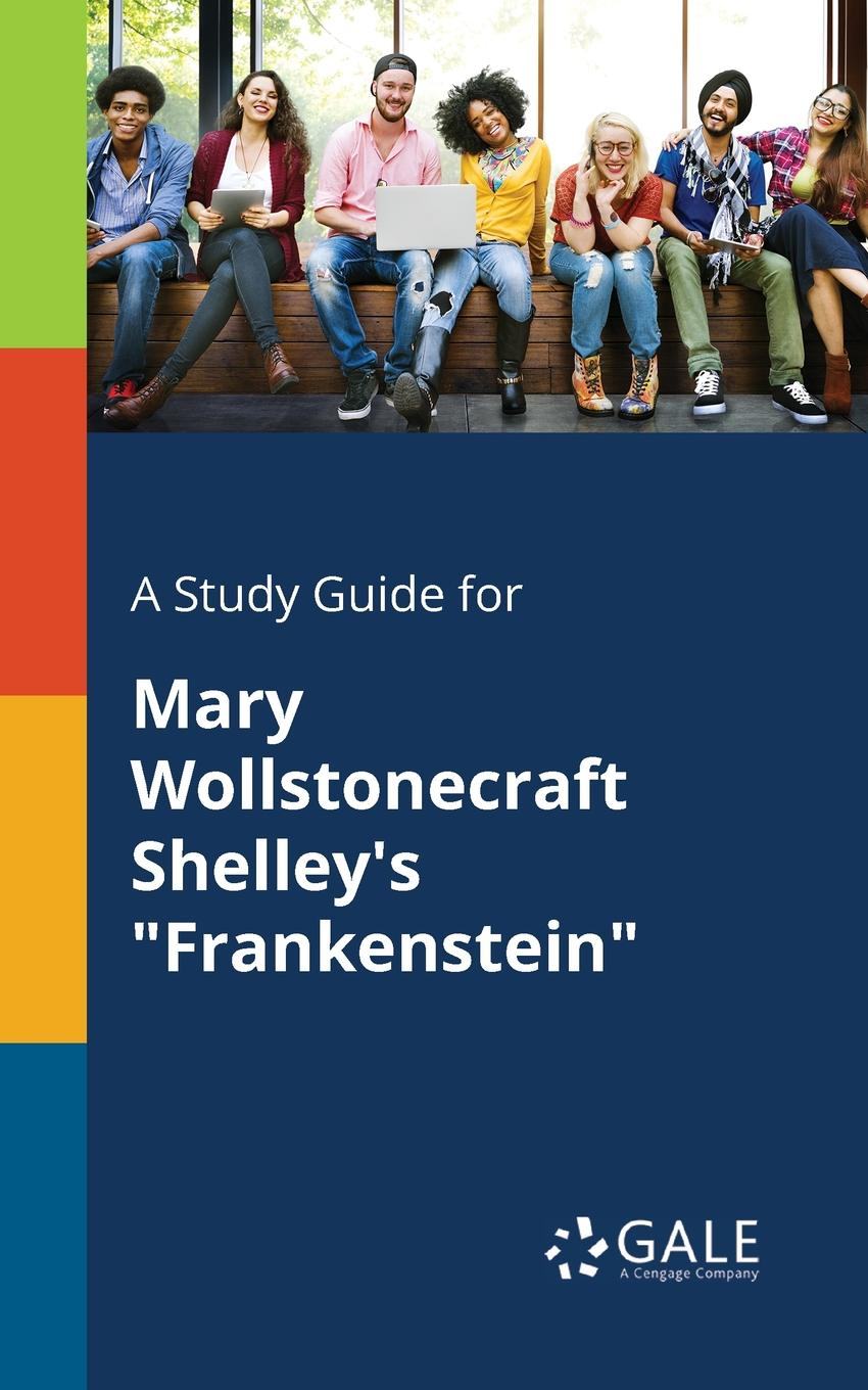 Cengage Learning Gale A Study Guide for Mary Wollstonecraft Shelley.s Frankenstein cengage learning gale a study guide for mary robison s yours
