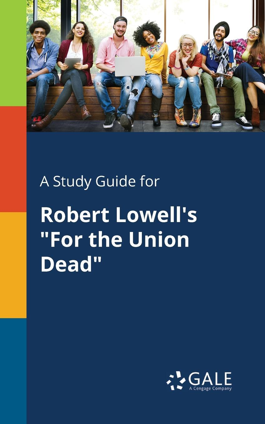 Cengage Learning Gale A Study Guide for Robert Lowell.s For the Union Dead cengage learning gale a study guide for max frisch s the firebugs