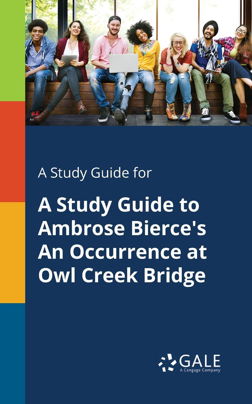 Cengage Learning Gale A Study Guide for A Study Guide to Ambrose Bierce.s An Occurrence at Owl Creek Bridge cengage learning gale a study guide for sandra cisneros s woman hollering creek
