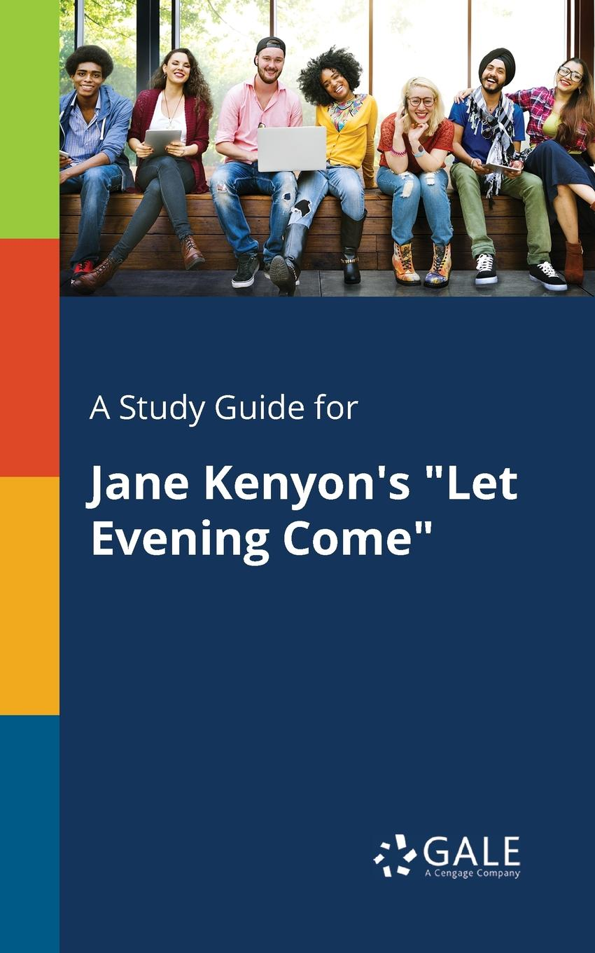 Cengage Learning Gale A Study Guide for Jane Kenyon.s Let Evening Come emin project last evening
