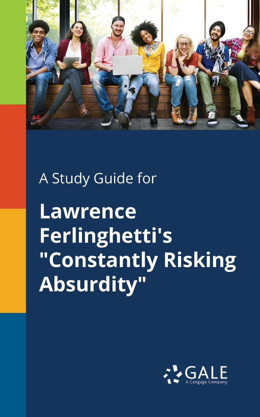 Cengage Learning Gale A Study Guide for Lawrence Ferlinghetti.s Constantly Risking Absurdity from here to absurdity