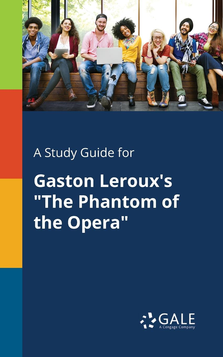 Cengage Learning Gale A Study Guide for Gaston Leroux.s The Phantom of the Opera leroux gaston the phantom of the opera cd
