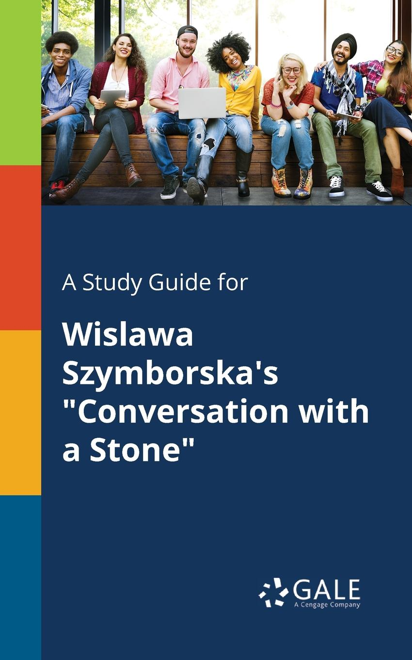 Cengage Learning Gale A Study Guide for Wislawa Szymborska.s Conversation With a Stone conversation analysis