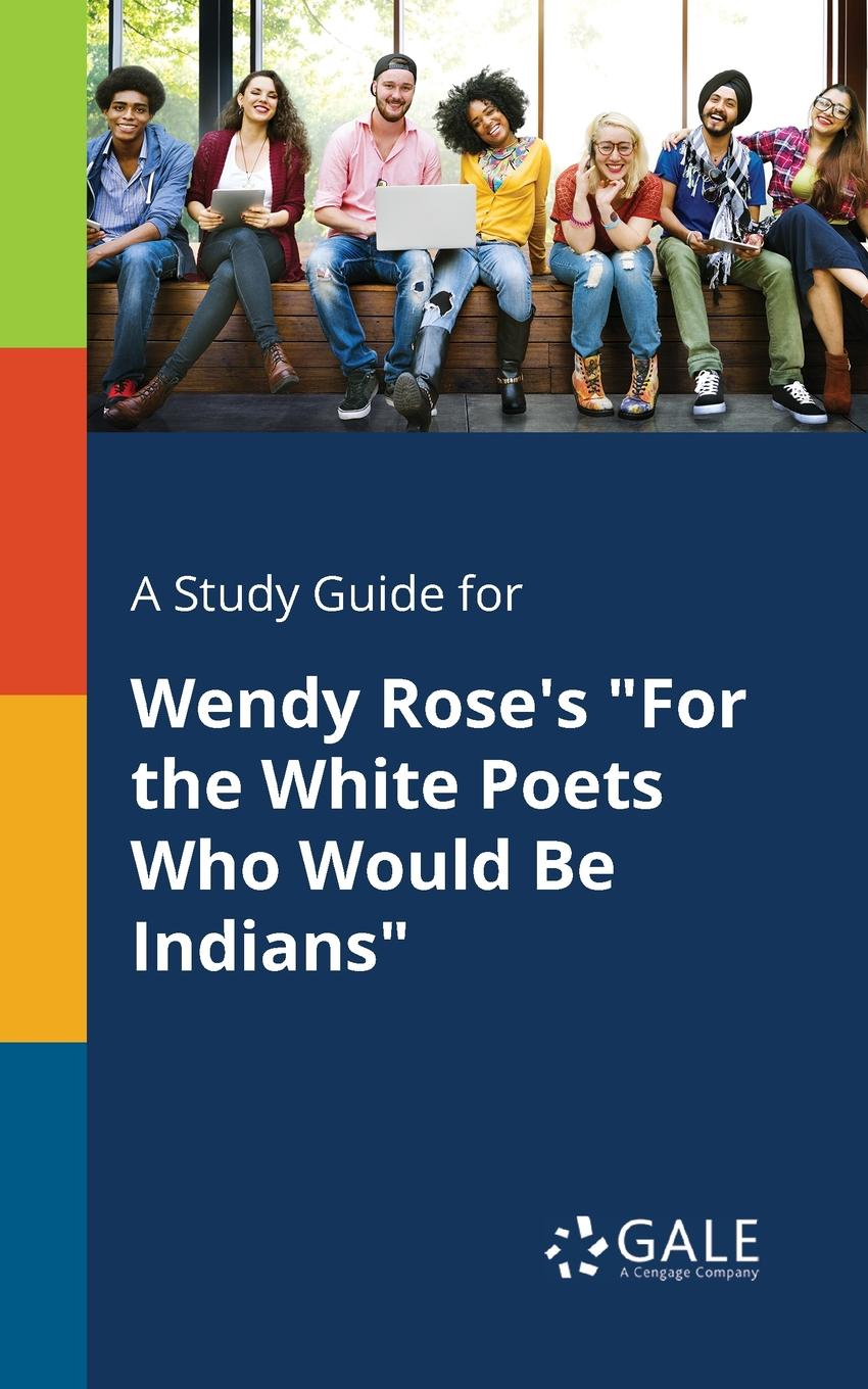 Cengage Learning Gale A Study Guide for Wendy Rose.s For the White Poets Who Would Be Indians